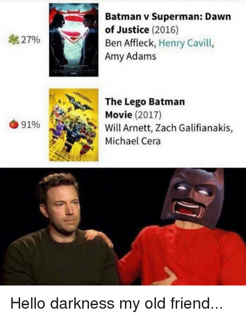Memes, Michael Cera, and Zach Galifianakis: Batman v Superman: Dawn  of Justice (2016)  a 27%  Ben Affleck  Henry Cavill  Amy Adams  The Lego Batman  Movie (2017)  91%  Will Arnett, Zach Galifianakis  Michael Cera Hello darkness my old friend...