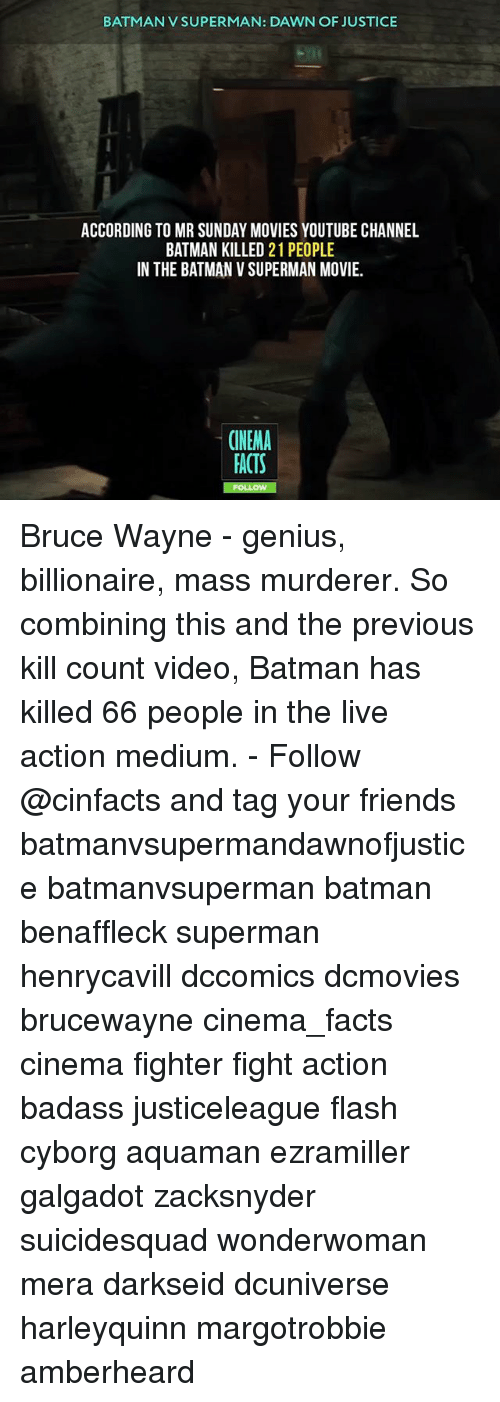 Batman, Facts, and Friends: BATMAN V SUPERMAN: DAWN OF JUSTICE  ACCORDING TO MR SUNDAY MOVIES YOUTUBE CHANNEL  BATMAN KILLED 21 PEOPLE  IN THE BATMAN V SUPERMAN MOVIE  CINEMA  FACTS Bruce Wayne - genius, billionaire, mass murderer. So combining this and the previous kill count video, Batman has killed 66 people in the live action medium. - Follow @cinfacts and tag your friends batmanvsupermandawnofjustice batmanvsuperman batman benaffleck superman henrycavill dccomics dcmovies brucewayne cinema_facts cinema fighter fight action badass justiceleague flash cyborg aquaman ezramiller galgadot zacksnyder suicidesquad wonderwoman mera darkseid dcuniverse harleyquinn margotrobbie amberheard
