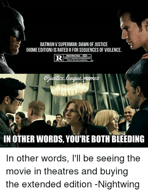 Batman, Superman, and Batman v Superman: Dawn of Justice: BATMAN V SUPERMAN: DAWN OF JUSTICE  CHOME EDITION) IS RATED R FOR SEQUENCES OF VIOLENCE.  RESTRICTED erp  PARENT OR ADULT GUAROA  IN OTHER WORDS, YOURE BOTH BLEEDING In other words, I'll be seeing the movie in theatres and buying the extended edition -Nightwing