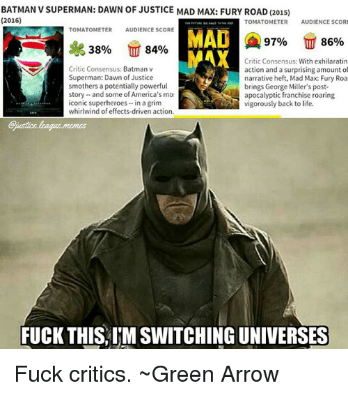 Batman, Life, and Memes: BATMAN V SUPERMAN: DAWN OF JUSTICE MAD MAX: FURY ROAD (2015)  (2016)  TOMATOMETERAUDIENCE SCOR  TOMATOMETERAUDIENCE SCORE  MAD  MAX  97%  86%  38%  84%  Critic Consensus: Batman v  Superman: Dawn of Justice  smothers a potentially powerful  story and some of America's mo  iconic superheroes- in a grim  whirlwind of effects-driven action.  Critic Consensus: With exhilaratin  action and a surprising amount of  narrative heft, Mad Max: Fury Roa  brings George Miller's post-  apocalyptic franchise roaring  vigorously back to life.  justice league.memes  FUCK THIS, IM SWITCHING UNIVERSES Fuck critics. ~Green Arrow