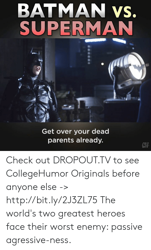 originals: BATMAN vs.  SUPERMAN  Get over your dead  parents already.  CTH Check out DROPOUT.TV to see CollegeHumor Originals before anyone else -> http://bit.ly/2J3ZL75  The world's two greatest heroes face their worst enemy: passive agressive-ness.