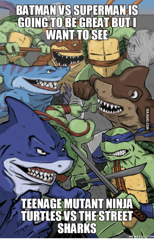 shark meme: BATMAN VSSUPERMANIS  GOING TO BE GREAT BUT  WANT TO SEE  TEENAGEMUTANT NINIA  TURTLESVS THE STREET  SHARKS  MEMEFUL COM