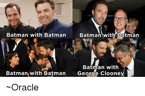 Memes, Oracle, and George Clooney: Batman with Batman  Batman with Batman  Batman with  Batman with Batman  George Clooney ~Oracle