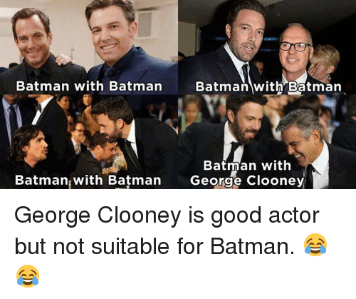 Memes, 🤖, and Actors: Batman with Batman  Batman with Batman  Batman with  Batman with Batman  George Clooney George Clooney is good actor but not suitable for Batman. 😂😂