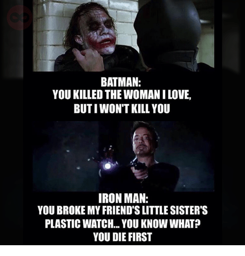 Batman, Iron Man, and Ironic: BATMAN:  YOU KILLED THE WOMANILOVE,  BUTIWON'T KILL YOU  IRON MAN:  YOU BROKE MY FRIEND'S LITTLESISTER'S  PLASTIC WATCH... YOU KNOW WHAT?  YOU DIE FIRST
