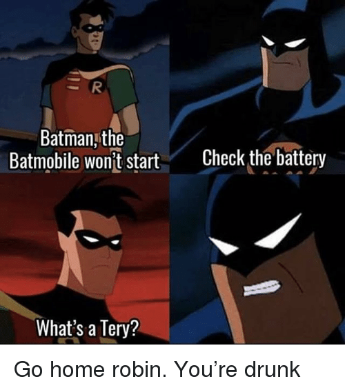 Drunk, Home, and Girl Memes: Batmanj the  Batmobile wont start Check the battery  What's a Tery? Go home robin. You're drunk