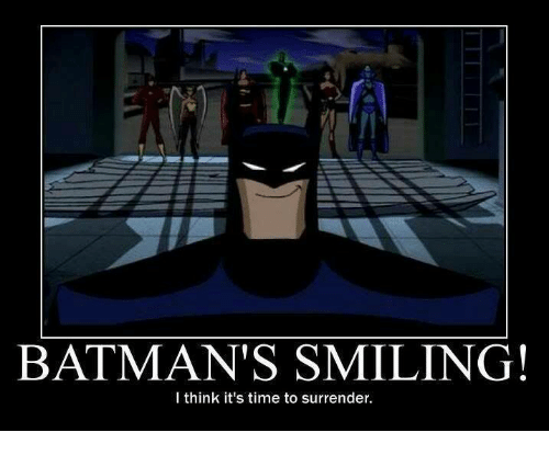 Surrend: BATMAN'S SMILING!  I think it's time to surrender.