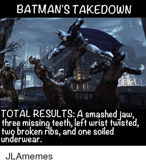 Batman, Smashing, and Comic-Book: BATMAN'S TAKE DOWN  TOTAL RESULTS: A smashed jaw,  three missing teeth, left wrist twisted  two broken ribs, and one soiled  underwear. JLAmemes
