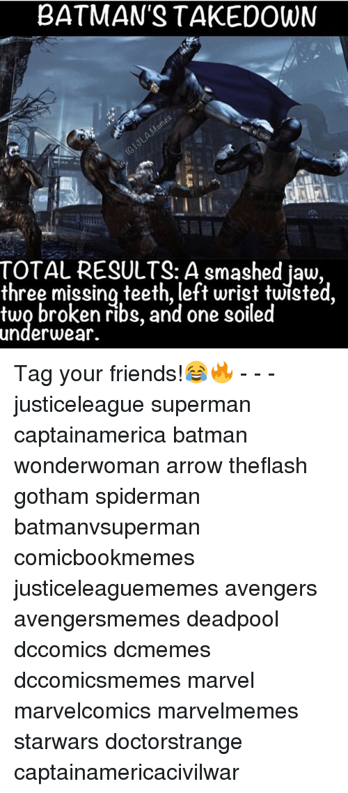 Batman, Friends, and Smashing: BATMAN'S TAKE DOWN  TOTAL RESULTS: A smashed jaw,  three missing teeth, left wrist twisted  two broken ribs, and one soiled  underwear. Tag your friends!😂🔥 - - - justiceleague superman captainamerica batman wonderwoman arrow theflash gotham spiderman batmanvsuperman comicbookmemes justiceleaguememes avengers avengersmemes deadpool dccomics dcmemes dccomicsmemes marvel marvelcomics marvelmemes starwars doctorstrange captainamericacivilwar
