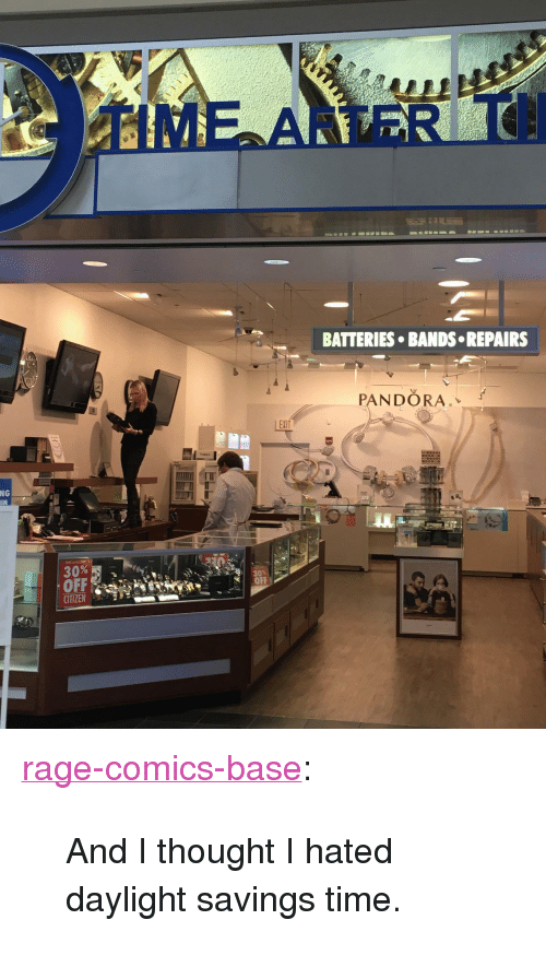 """Daylight Savings Time: BATTERIES BANDS REPAIRS  PANDORA.  EXIT  NG  IN  OFf  OFF  CITIZEN <p><a href=""""http://ragecomicsbase.com/post/158324748297/and-i-thought-i-hated-daylight-savings-time"""" class=""""tumblr_blog"""">rage-comics-base</a>:</p>  <blockquote><p>And I thought I hated daylight savings time.</p></blockquote>"""