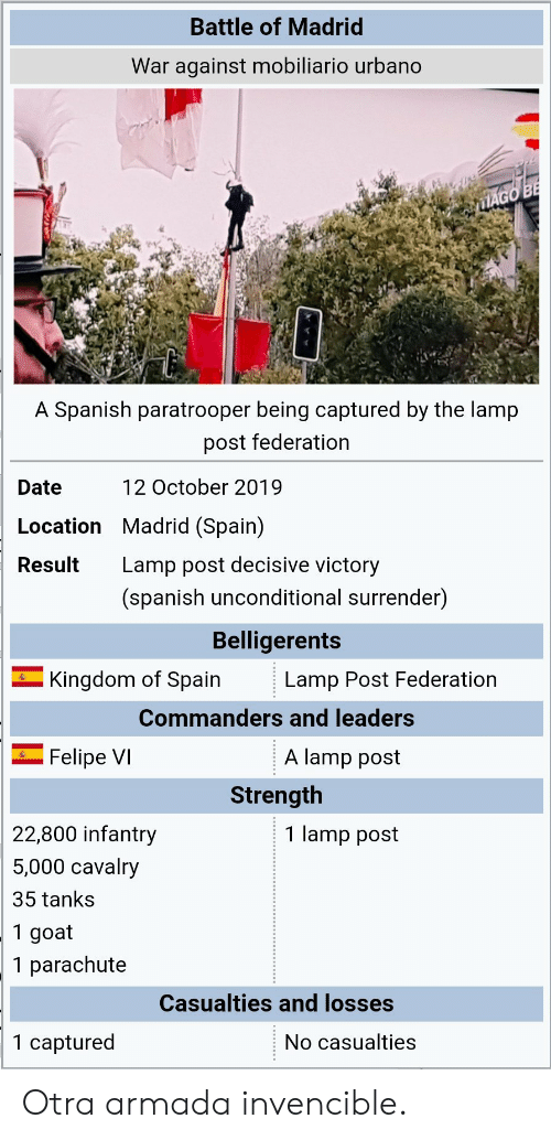 kingdom: Battle of Madrid  War against mobiliario urbano  MAGO BE  A Spanish paratrooper being captured by the lamp  post federation  12 October 2019  Date  Location Madrid (Spain)  Lamp post decisive victory  Result  (spanish unconditional surrender)  Belligerents  Kingdom of Spain  Lamp Post Federation  Commanders and leaders  A lamp post  Felipe VI  Strength  22,800 infantry  1 lamp post  5,000 cavalry  35 tanks  1 goat  1 parachute  Casualties and losses  1 captured  No casualties Otra armada invencible.