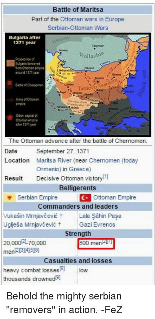 Dating, Empire, and Date: Battle of Maritsa  Part of the Ottoman wars in Europe  Serbian-Ottoman Wars  Bulgaria after  1371 year  Wallachia  Mound year  Bare Chernomen  The Ottoman advance after the battle of Chernomen.  Date  September 27, 1371  Location  Maritsa River (near Chernomen (today  Ormenio) in Greece)  Result  Decisive Ottoman victory  Belligerents  Serbian Empire Ottoman  Empire  Commanders and leaders  Vukasin Mirnjavcevic t Lala Sahin Pasa  Ugljesa Mirnjavcevic t  Gazi Evrenos  Strength  20,00012L70,000  800 men  Casualties and losses  heavy combat B1  kow  losses  thousands drowned el Behold the mighty serbian ''removers'' in action. -FeZ