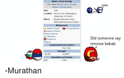 Dating, Empire, and Memes: Battle of Sirp Sindigi  Part of the Ottoman wars in Europe  Serbian-Ottoman Wars  1364  Date  Location  Maritsa River, Sarayakpinar  village near Adrianople  Result  Decisive Ottoman Victory  Adrianople Becomes a Capital  Belligerents  Serbian Empire Ottoman Empire  Bulgarian Empire  Banate of Bosnia  Wallachia  g Kingdom of  Hungary  Commanders and leaders  Haci iibey  Strength  10,000 11  60.000  Casualties and losses  8250  1000  Did someone say  remove kebab -Murathan