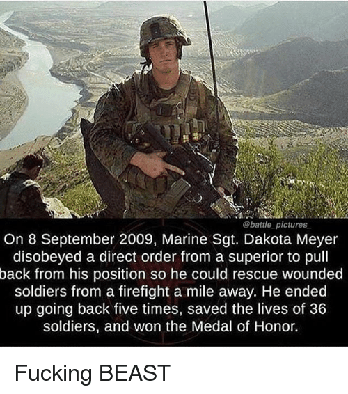 medal of honor: @battle pictures  On 8 September 2009, Marine Sgt. Dakota Meyer  disobeyed a direct order from a superior to pull  back from his position so he could rescue wounded  soldiers from a firefight a mile away. He ended  up going back five times, saved the lives of 36  soldiers, and won the Medal of Honor. Fucking BEAST