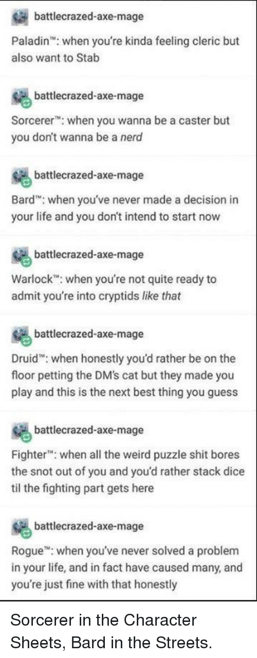 Nero: battlecrazed-axe-mage  Paladin: when you're kinda feeling cleric but  also want to Stab  battlecrazed-axe-mage  Sorcere when you wanna be a caster but  you don't wanna be a nero  battlecrazed-axe-mage  Bard when you've never made a decision in  your life and you don't intend to start now  battlecrazed-axe-mage  Warlock when you're not quite ready to  admit you're into cryptids like that  battlecrazed-axe-mage  Druid: when honestly you'd rather be on the  floor petting the DM's cat but they made you  play and this is the next best thing you guess  battlecrazed-axe-mage  Fighter: when all the weird puzzle shit bores  the snot out of you and you'd rather stack dice  til the fighting part gets here  battecrazed-axe-mage  Rogue when you've never solved a problem  in your life, and in fact have caused many, and  you're just fine with that honestly Sorcerer in the Character Sheets, Bard in the Streets.