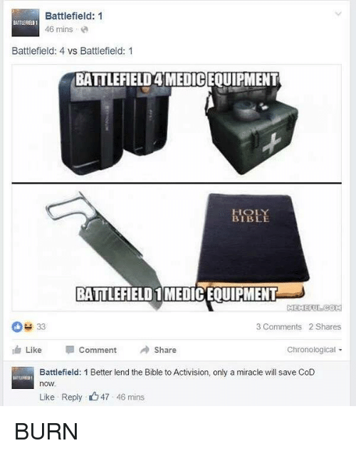 Battlefield: Battlefield: 1  BATILERELD1  46 mins  Battlefield: 4 vs Battlefield: 1  BATTLEFIELD4MEDICEOUIPMENT  BIBLE  BATTLEFIELD 1MEDICEQUIPMENT  MEMERI  33  3 Comments 2 Shares  Like  Comment A Share  Chronological  Battlefield: 1 Better lend the Bible to Activision, only a miracle will save CoD  now.  Like Reply 47 46 mins BURN