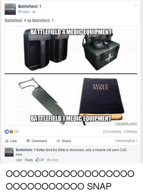 Bible, Dank Memes, and Miracles: Battlefield: 1  BATILERELD1  46 mins  Battlefield: 4 vs Battlefield: 1  BATTLEFIELD4MEDICEOUIPMENT  BIBLE  BATTLEFIELD 1MEDICEQUIPMENT  MEMERI  33  3 Comments 2 Shares  Like  Comment A Share  Chronological  Battlefield: 1 Better lend the Bible to Activision, only a miracle will save CoD  now.  Like Reply 47 46 mins OOOOOOOOOOOOOOOOOOOOOOOOOOOOO          SNAP