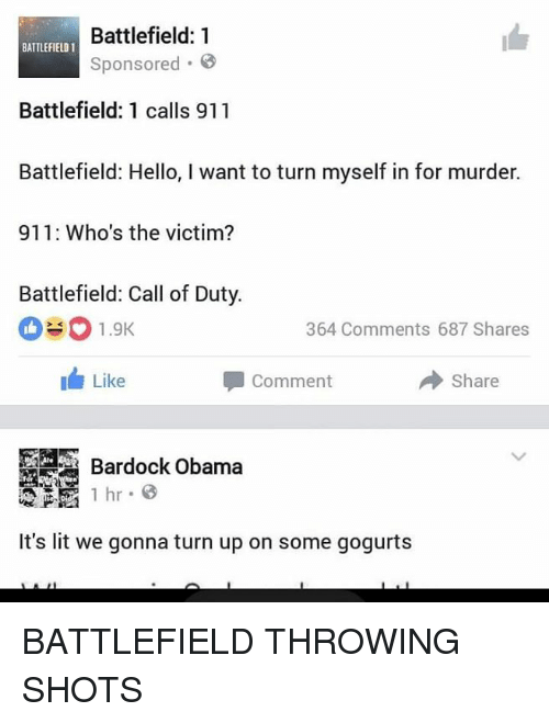 Battlefield: Battlefield: 1  BATTLEFIELD 1  Sponsored  Battlefield: 1 calls 911  Battlefield: Hello, I want to turn myself in for murder.  911: Who's the victim?  Battlefield: Call of Duty.  EO 1.9K  364 Comments 687 Shares  Like  Share  Comment  1 hr 8  It's lit we gonna turn up on some gogurts BATTLEFIELD THROWING SHOTS