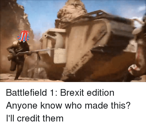 Dank Memes, Credited, and Anyone Know: Battlefield 1: Brexit edition  Anyone know who made this? I'll credit them