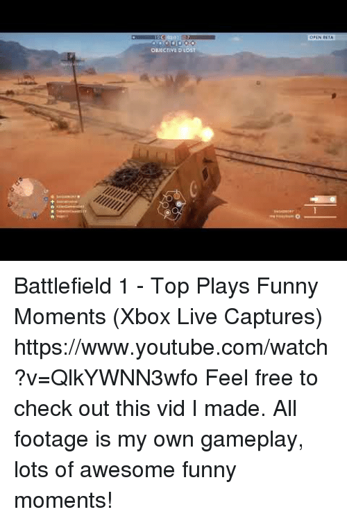 Battlefield 1: Battlefield 1 - Top Plays  Funny Moments (Xbox Live Captures) https://www.youtube.com/watch?v=QlkYWNN3wfo  Feel free to check out this vid I made. All footage is my own gameplay, lots of awesome  funny moments!