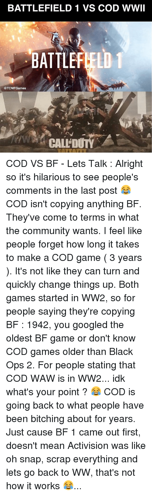 Battlefield 1: BATTLEFIELD 1 VS COD WWII  BATTLEFIELD 1  @TCMF Games  CALLiD COD VS BF - Lets Talk : Alright so it's hilarious to see people's comments in the last post 😂 COD isn't copying anything BF. They've come to terms in what the community wants. I feel like people forget how long it takes to make a COD game ( 3 years ). It's not like they can turn and quickly change things up. Both games started in WW2, so for people saying they're copying BF : 1942, you googled the oldest BF game or don't know COD games older than Black Ops 2. For people stating that COD WAW is in WW2... idk what's your point ? 😂 COD is going back to what people have been bitching about for years. Just cause BF 1 came out first, doesn't mean Activision was like oh snap, scrap everything and lets go back to WW, that's not how it works 😂...
