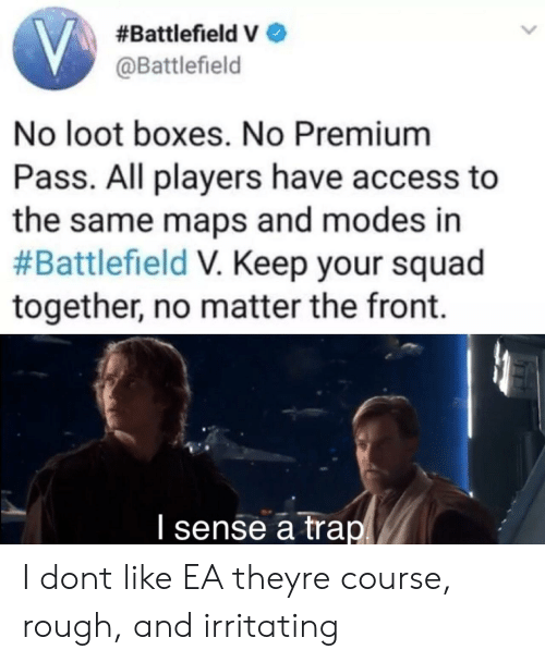 irritating:  #Battlefield e  @Battlefield  No loot boxes. No Premium  Pass. All players have access to  the same maps and modes in  #Battlefield Keep your squad  together, no matter the front  I sense a trap I dont like EA theyre course, rough, and irritating