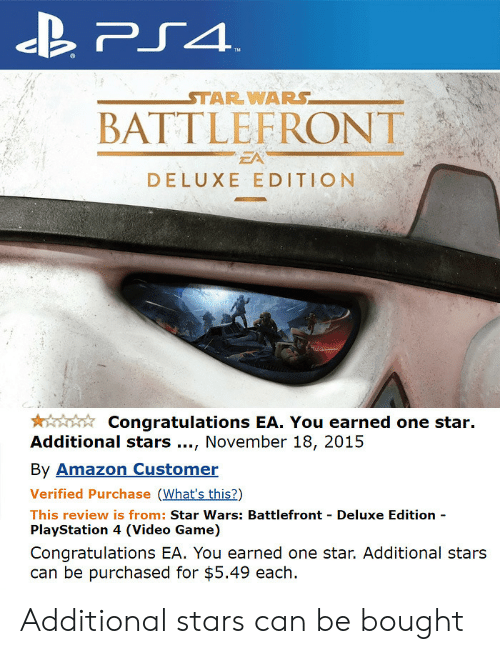 Battlefront: BATTLEFRONT  EA  DELUXE EDITION  Congratulations EA. You earned one star.  Additional stars., November 18, 2015  By Amazon Customer  Verified Purchase (What's this?)  This review is from: Star Wars: Battlefront Deluxe Edition  PlayStation 4 (Video Game)  Congratulations EA. You earned one star. Additional stars  can be purchased for $5.49 each. Additional stars can be bought