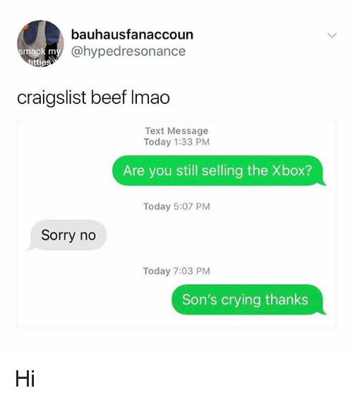 Beef, Craigslist, and Crying: bauhausfanaccoun  @hypedresonance  ma  ttie  craigslist beef Imao  Text Message  Today 1:33 PM  Are you still selling the Xbox?  Today 5:07 PM  Sorry no  Today 7:03 PM  Son's crying thanks Hi