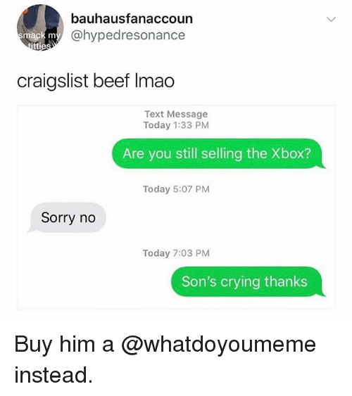 Beef, Craigslist, and Crying: bauhausfanaccoun  @hypedresonance  mack m  ttie  craigslist beef Imao  Text Message  Today 1:33 PM  Are you still selling the Xbox?  Today 5:07 PM  Sorry no  Today 7:03 PM  Son's crying thanks Buy him a @whatdoyoumeme instead.
