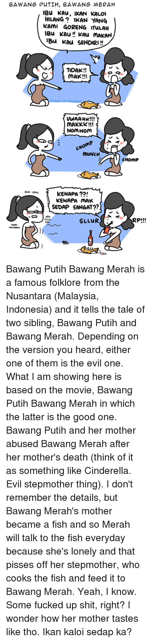 nom noms: BAWANG PUTIH, BAWANG MERAH  IBU KAU, IKAN KALOI  HILANG KAN YANG  KAMI GORENG ITULAH  leu KAu KAu MAKAN  iBlu KAU SENDIRI  TIDAK  MAKE:AL  UWAAHH!!!  MAKKK!!!  NOM NOM  MUNCH  KENAPA  KENAPA MAK.  SEDAP SANGAT??  SLLUR  SAL,  CHOmp  RPI!! Bawang Putih Bawang Merah is a famous folklore from the Nusantara (Malaysia, Indonesia) and it tells the tale of two sibling, Bawang Putih and Bawang Merah. Depending on the version you heard, either one of them is the evil one. What I am showing here is based on the movie, Bawang Putih Bawang Merah in which the latter is the good one.   Bawang Putih and her mother abused Bawang Merah after her mother's death (think of it as something like Cinderella. Evil stepmother thing). I don't remember the details, but Bawang Merah's mother became a fish and so Merah will talk to the fish everyday because she's lonely and that pisses off her stepmother, who cooks the fish and feed it to Bawang Merah. Yeah, I know. Some fucked up shit, right?   I wonder how her mother tastes like tho. Ikan kaloi sedap ka?