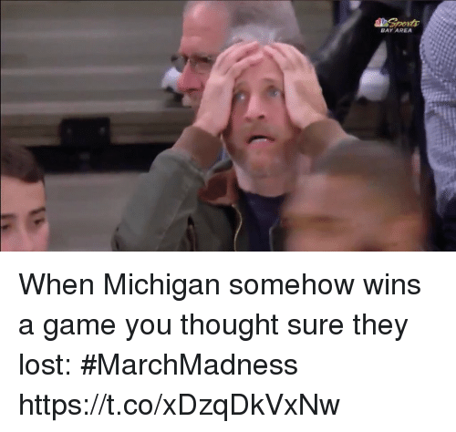 marchmadness: BAY AREA When Michigan somehow wins a game you thought sure they lost: #MarchMadness https://t.co/xDzqDkVxNw