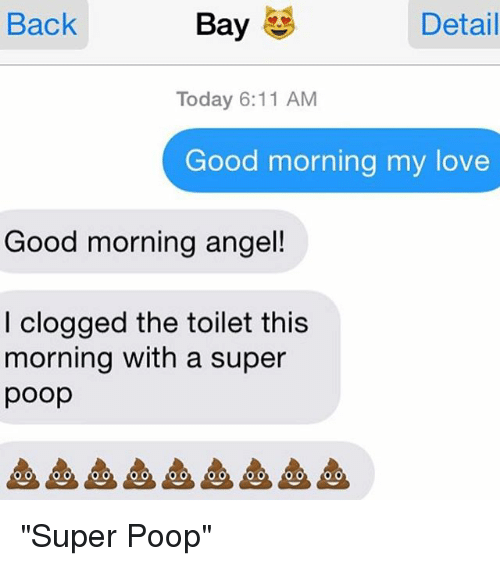 """Good Morning My Love: Bay  Detail  Back  Today 6:11 AM  Good morning my love  Good morning angel!  I clogged the toilet this  morning with a super  poop """"Super Poop"""""""