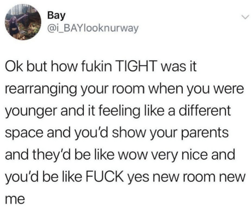 Fuck Yes: Bay  @i_BAYlooknurway  Ok but how fukin TIGHT was it  rearranging your room when you were  younger and it feeling like a different  space and you'd show your parents  and they'd be like wow very nice and  you'd be like FUCK yes new room new  me
