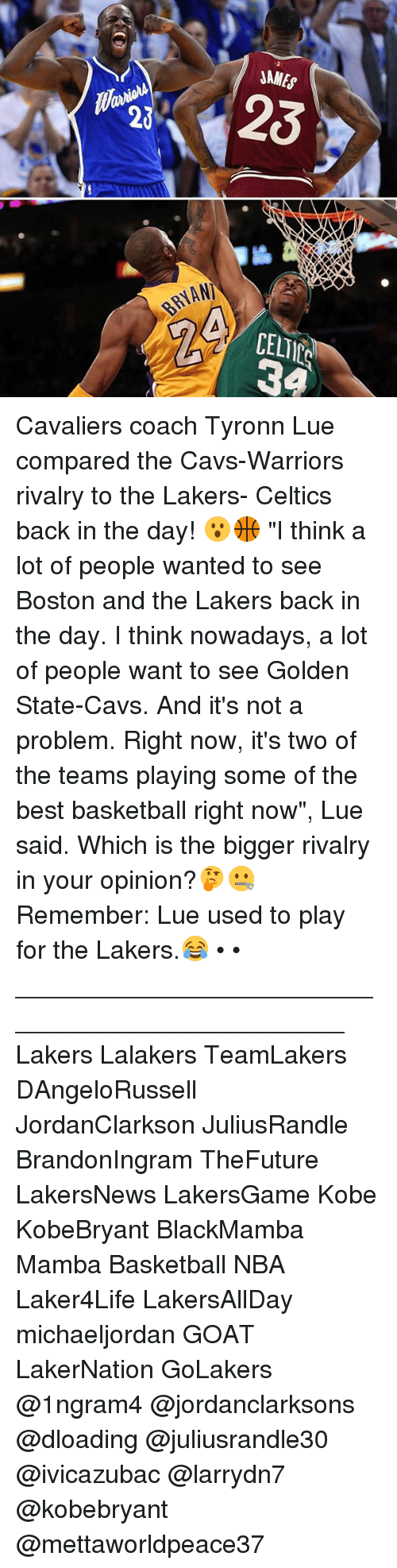 "Basketball, Cavs, and Los Angeles Lakers: BAYAN)  NAMES Cavaliers coach Tyronn Lue compared the Cavs-Warriors rivalry to the Lakers- Celtics back in the day! 😮🏀 ""I think a lot of people wanted to see Boston and the Lakers back in the day. I think nowadays, a lot of people want to see Golden State-Cavs. And it's not a problem. Right now, it's two of the teams playing some of the best basketball right now"", Lue said. Which is the bigger rivalry in your opinion?🤔🤐 Remember: Lue used to play for the Lakers.😂 • • ________________________________________________ Lakers Lalakers TeamLakers DAngeloRussell JordanClarkson JuliusRandle BrandonIngram TheFuture LakersNews LakersGame Kobe KobeBryant BlackMamba Mamba Basketball NBA Laker4Life LakersAllDay michaeljordan GOAT LakerNation GoLakers @1ngram4 @jordanclarksons @dloading @juliusrandle30 @ivicazubac @larrydn7 @kobebryant @mettaworldpeace37"