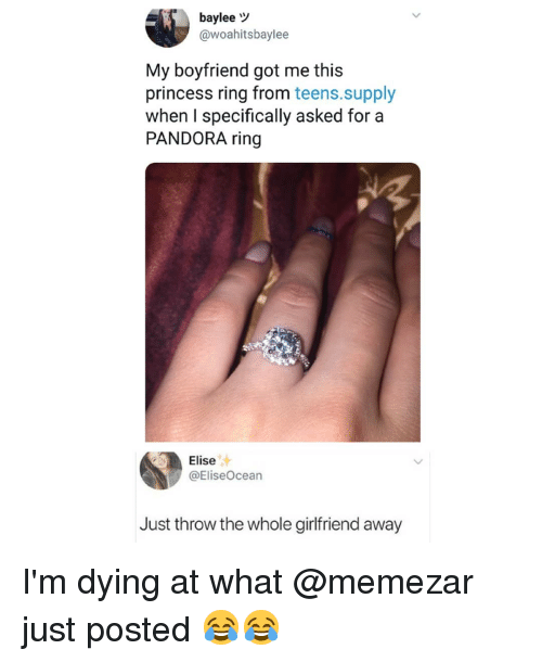 elise: baylee  @woahitsbaylee  My boyfriend got me this  princess ring from teens.supply  when I specifically asked for a  PANDORA ring  Elise  @EliseOcean  Just throw the whole girlfriend away I'm dying at what @memezar just posted 😂😂
