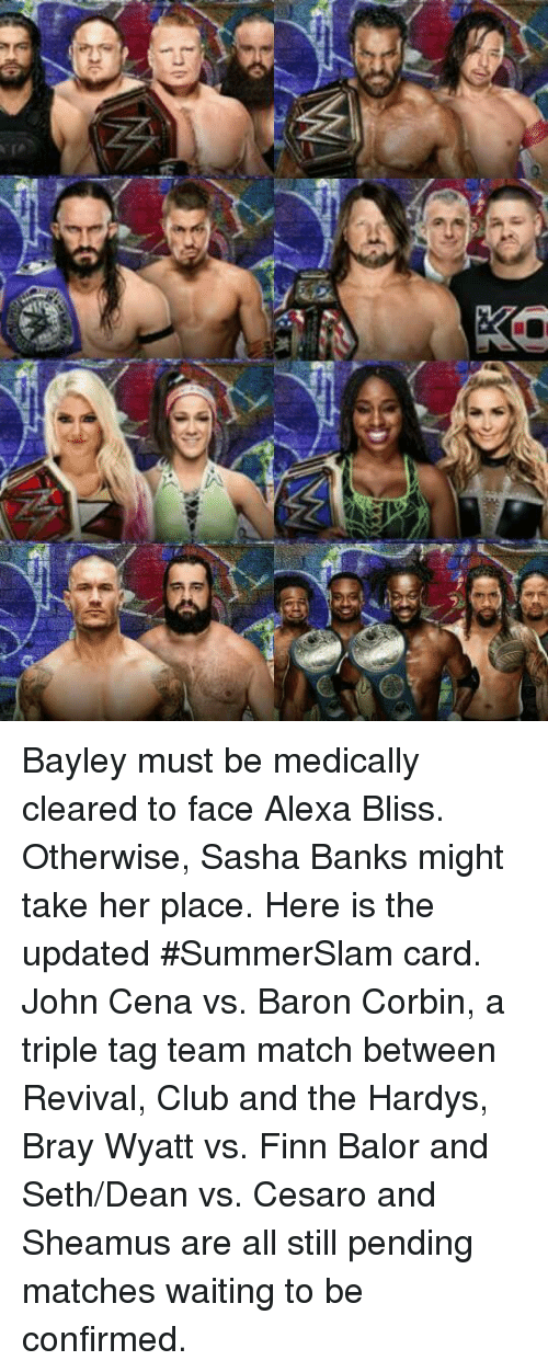 Finn Balor: Bayley must be medically cleared to face Alexa Bliss. Otherwise, Sasha Banks might take her place. Here is the updated #SummerSlam card.   John Cena vs. Baron Corbin, a triple tag team match between Revival, Club and the Hardys, Bray Wyatt vs. Finn Balor and Seth/Dean vs. Cesaro and Sheamus are all still pending matches waiting to be confirmed.
