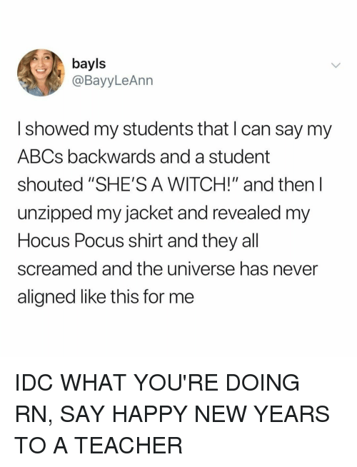 """Hocus Pocus: bayls  @BayyLeAnn  I showed my students that I can say my  ABCs backwards and a student  shouted """"SHE'S A WITCH!"""" and then l  unzipped my jacket and revealed m  Hocus Pocus shirt and they all  screamed and the universe has never  aligned like this for me IDC WHAT YOU'RE DOING RN, SAY HAPPY NEW YEARS TO A TEACHER"""