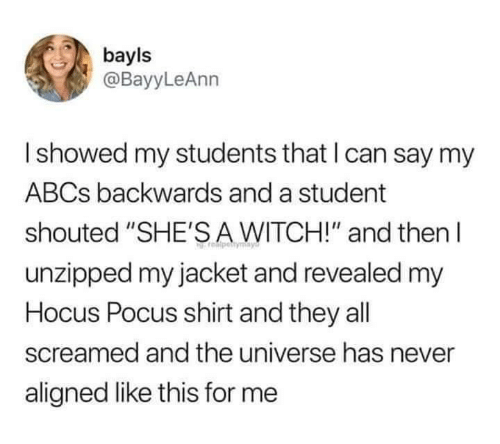 """Revealed: bayls  @BayyLeAnn  Ishowed my students that I can say my  ABCS backwards and a student  shouted """"SHE'SA WITCH!"""" and then  unzipped my jacket and revealed my  Hocus Pocus shirt and they all  screamed and the universe has never  aligned like this for me"""