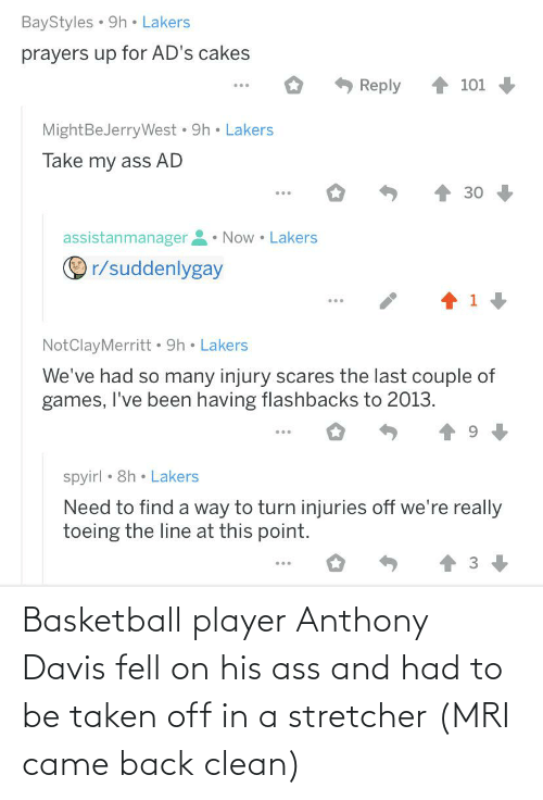 mri: BayStyles • 9h • Lakers  prayers up for AD's cakes  Reply  101  MightBeJerryWest • 9h • Lakers  Take my ass AD  30  • Now • Lakers  assistanmanager  O r/suddenlygay  ...  NotClayMerritt • 9h • Lakers  We've had so many injury scares the last couple of  games, I've been having flashbacks to 2013.  ...  spyirl • 8h • Lakers  Need to find a way to turn injuries off we're really  toeing the line at this point. Basketball player Anthony Davis fell on his ass and had to be taken off in a stretcher (MRI came back clean)