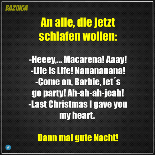 Aaay: BAZINGA  An alle, die jetzt  Schlafen wollen:  -Heeey.... Macarena! Aaay!  -Life is Life! Nanananana!  -Come on, Barbie, let's  go party! Ah-ah-ah-jeah!  -Last Christmas Igave you  my heart.  Dann mal gute Nacht!
