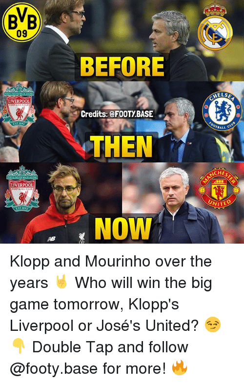 the big game: (BB  09  BEFORE  ELSE  LIVERPOOL  Credits: @FOOTY.BASE  OTBALL  THEN  CHES  LIVERPOOL  UNITED  NOW Klopp and Mourinho over the years 🤘 Who will win the big game tomorrow, Klopp's Liverpool or José's United? 😏👇 Double Tap and follow @footy.base for more! 🔥