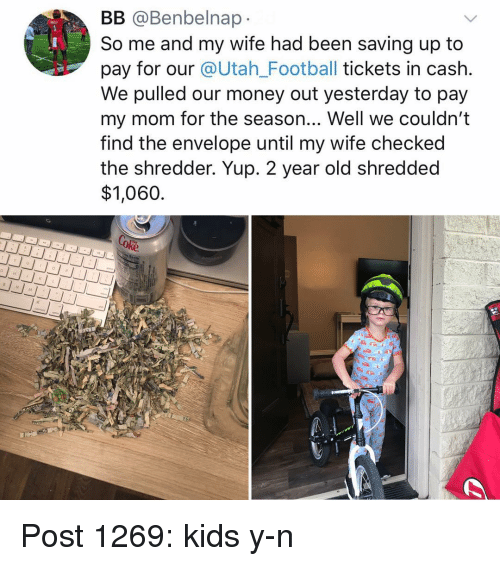 Y N: BB @Benbelnap  So me and my wife had been saving up to  pay for our @Utah_Football tickets in cash.  We pulled our money out yesterday to pay  my mom for the season... Well we couldn't  tind the envelope until my wife checked  the shredder. Yup. 2 year old shredded  $1,060 Post 1269: kids y-n