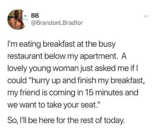 """Coming In: BB  @BrandonLBradfor  I'm eating breakfast at the busy  restaurant below my apartment. A  lovely young woman just asked me if  could """"hurry up and finish my breakfast,  my friend is coming in 15 minutes and  want to take your seat.'  So, I'll be here for the rest of today."""