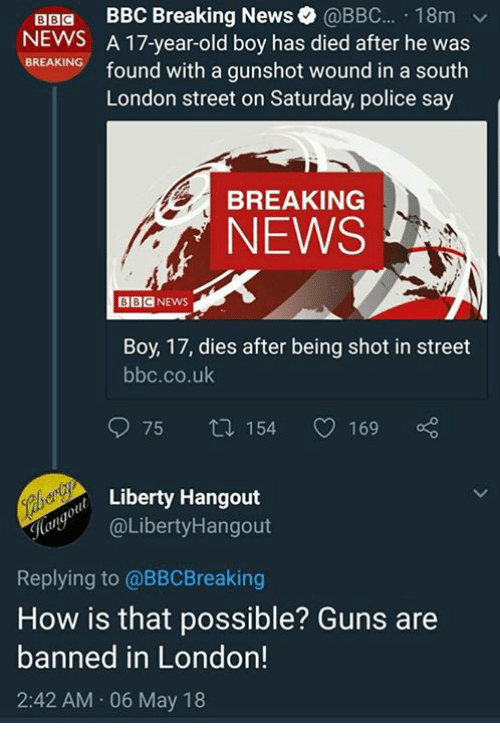 Guns, Memes, and News: BBa BBC Breaking News@BBC... 18m  NEWS A 17-year-old boy has died after he was  NG found with a gunshot wound in a south  BREAKING  London street on Saturday, police say  BREAKING  NEWS  BBCNEWS  Boy, 17, dies after being shot in street  bbc.co.uk  975 ロ154 C0169  Liberty Hangout  @LibertyHangout  Replying to @BBCBreaking  How is that possible? Guns are  banned in London!  2:42 AM 06 May 18