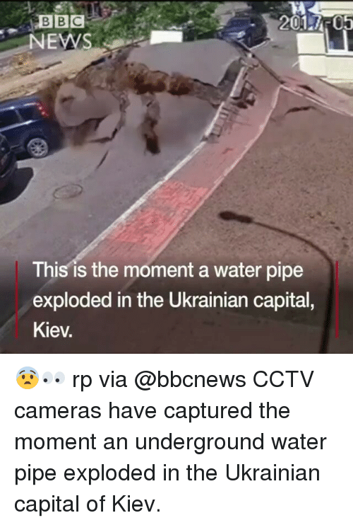water pipe: BBC  2001 AT05  NEWS  This is the moment a water pipe  exploded in the Ukrainian capital,  Kiev. 😨👀 rp via @bbcnews CCTV cameras have captured the moment an underground water pipe exploded in the Ukrainian capital of Kiev.