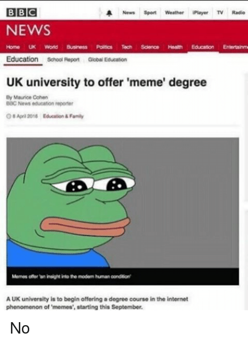 Uk University To Offer Meme Degree: BBC  A News Sport Weather iPlayer TV  NEWS  Home UK World Business Polsos Te Scienc Heah Education Entertainme  Education school Report Education  UK university to offer 'meme' degree  By Maurice Cohen  DOC News education reporter  April 2018 Educalion Family  Momes onor insight intotho modem human oondtont  AUK university is to begin offering a degree course in the internet  phenomenon of 'memes', starting this September. No