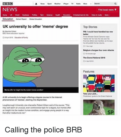 """Uk University To Offer Meme Degree: BBC  A News Sport Weather iPlayer TV  Radio More  Search  NEWS  Find local news 9  Home UK World Business Polocs Tech Science Heath Education  Entertainment& Arts  Video& Audio More  Education  School Report Global Education  UK university to offer 'meme' degree  Top Stories  By Maurice Cohen  PM:I could have handled tax row  BBC News education reporter  better  Prime Minister David Cameron says  OSApril 2016 Education & Family  """"blame me for how the row over his  financial affairs was handled, as he says  he will publish his tax returns.  O 1 hour ago  Belgium charges four over attacks  The Grand National 2016  O4 April 2016  Features  Memes offer Wninsight into the modem humanoondition'  Take your pick...  Pinstickers guide to the Grand National  AUK university is to begin offering a degree course in the internet  phenomenon of 'memes', starting this September.  Loughborough University vice chancellor Robert Allison said of the course: """"This  may well seem an unusual, even controversial topic for a degree, but memesoffer  an insight into the modern human condition, and engage young people in a way  SP  that other mediums do not."""" Calling the police BRB"""