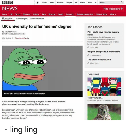 """Uk University To Offer Meme Degree: BBC  A News  Sport  Weather iPlayer TV Radio More Search  NEWS  Find local news 9  Home UK World Business Politics Tech Science Health Education Entertainment & Arts  Video & Audio More  Education  School Report  Global Education  UK university to offer 'meme' degree  Top Stories  By Maurice Cohen  PM: I could have handled tax row  BBC News education reporter  better  Prime Minister David Cameron says  8 April 2016 Education & Family  """"blame me"""" for how the row over his  financial affairs was handled, as he says  he will publish his tax returns.  01 hour ago  Belgium charges four over attacks  O 12 minutes ago  The Grand National 2016  O 4 April 2016  Features  Memes offer an insight into the modem human condition'  Take your pick...  Pinstickers' guide to the Grand National  A UK university is to begin offering a degree course in the internet  phenomenon of memes', starting this September.  Loughborough University vice chancellor Robert Allison said of the course: This  may well seem an unusual, even controversial topic for a degree, but memes offer  an insight into the modern human condition, and engage young people in a way  that other mediums do not."""" - ling ling"""