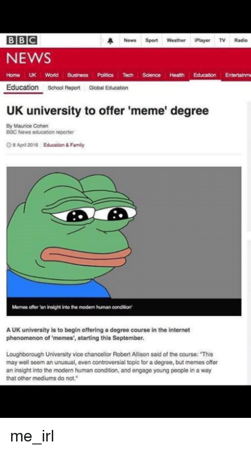 """Family, Internet, and Meme: BBC  A News Sport  Weather iPlayer TV Radio  NEWS  Home UK World Business Politics Tech Science Health Education Entertainme  Education  School Report Global Education  UK university to offer 'meme' degree  By Maurice Cohen  BBC News education reporter  Os April 2016  Education & Family  Memes offer an insight into the modem human condition'  AUK university is to begin offering a degree course in the internet  phenomenon of memes', starting this September.  Loughborough University vice chancellor Robert Allison said of the course: """"This  may well seem an unusual, even controversial topic for adegree, but memes offer  an insight into the modern human condition, and engage young people in a way  that other mediums do not."""" me_irl"""