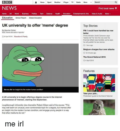 """Uk University To Offer Meme Degree: BBC  A News  Sport  Weather  Play  TV Radio  More  Search  NEWS  Find local news 9  Home UK World  Business  Politics  Tech  Science  l Health Education  Entertainment & Arts  Video & Audio  More  Education  School Report  Global Education  UK university to offer 'meme' degree  Top Stories  By Maurice Cohen  PM: I could have handled tax row  BBC News education reporter  better  Prime Minister David Cameron says  8 April 2016 Education & Family  """"blame me"""" for how the row over his  financial affairs was handled, as he says  he will publish his tax returns.  O 1 hour ago  Belgium charges four over attacks  12 minutes ago  The Grand National 2016  O 4 April 2016  Features  Memes offer an insight into the modem human condition'  Take your pick...  Pinstickers' guide to the Grand National  A UK university is to begin offering a degree course in the internet  phenomenon of memes', starting this September.  Loughborough University vice chancellor Robert Allison said of the course: """"This  may well seem an unusual, even controversial topic for a degree, but memes offer  an insight into the modern human condition, and engage young people in a way  that other mediums do not."""" me irl"""